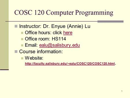 1 COSC 120 Computer Programming Instructor: Dr. Enyue (Annie) Lu Office hours: click herehere Office room: HS114