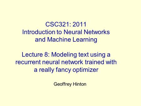 CSC321: 2011 Introduction to Neural Networks and Machine Learning Lecture 8: Modeling text using a recurrent neural network trained with a really fancy.