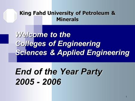 1 Welcome to the Colleges of Engineering Sciences & Applied Engineering End of the Year Party 2005 - 2006 King Fahd University of Petroleum & Minerals.