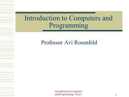 Introduction to Computers and Programming - Class 1 1 Introduction to Computers and Programming Professor Avi Rosenfeld.
