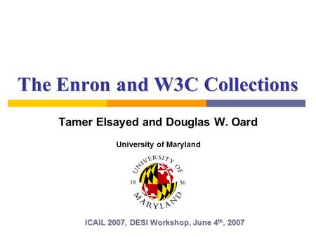 The Enron and W3C Collections Tamer Elsayed and Douglas W. Oard ICAIL 2007, DESI Workshop, June 4 th, 2007 University of Maryland.