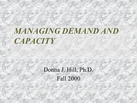 MANAGING DEMAND AND CAPACITY Donna J. Hill, Ph.D. Fall 2000.