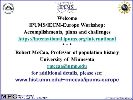 Welcome IPUMS/IECM-Europe Workshop: Accomplishments, plans and challenges https://international.ipums.org/international * * * Robert McCaa, Professor of.