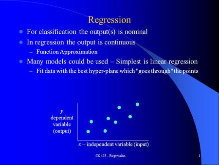 CS 478 - Regression1 Regression For classification the output(s) is nominal In regression the output is continuous – Function Approximation Many models.