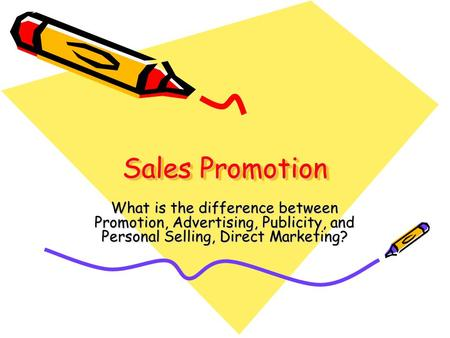 Sales Promotion What is the difference between Promotion, Advertising, Publicity, and Personal Selling, Direct Marketing?