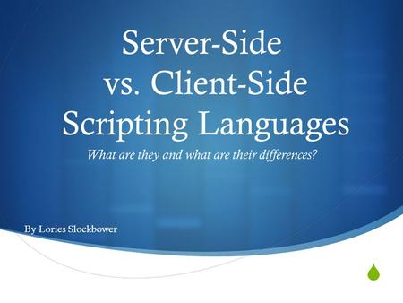  Server-Side vs. Client-Side Scripting Languages What are they and what are their differences? By Lories Slockbower.
