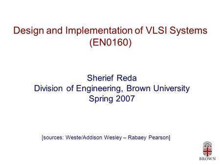 Design and Implementation of VLSI Systems (EN0160) Sherief Reda Division of Engineering, Brown University Spring 2007 [sources: Weste/Addison Wesley –
