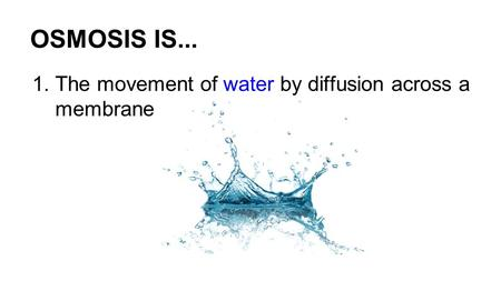 OSMOSIS IS... 1.The movement of water by diffusion across a membrane.