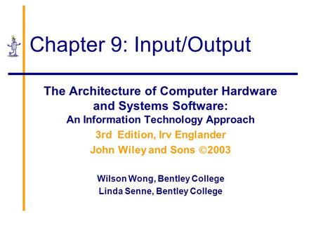 Chapter 9: Input/Output The Architecture of Computer Hardware and Systems Software: An Information Technology Approach 3rd Edition, Irv Englander John.