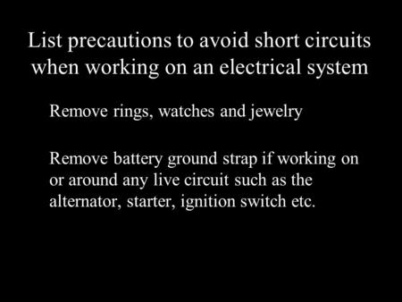 List precautions to avoid short circuits when working on an electrical system Remove rings, watches and jewelry Remove battery ground strap if working.