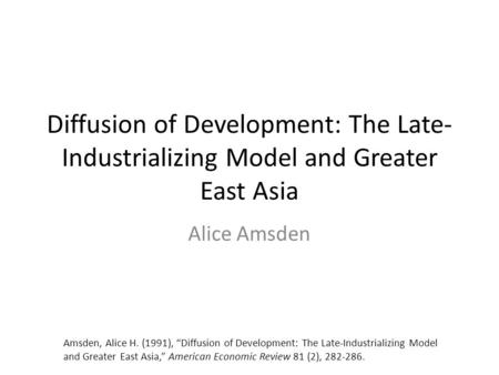"Diffusion of Development: The Late- Industrializing Model and Greater East Asia Alice Amsden Amsden, Alice H. (1991), ""Diffusion of Development: The Late-Industrializing."