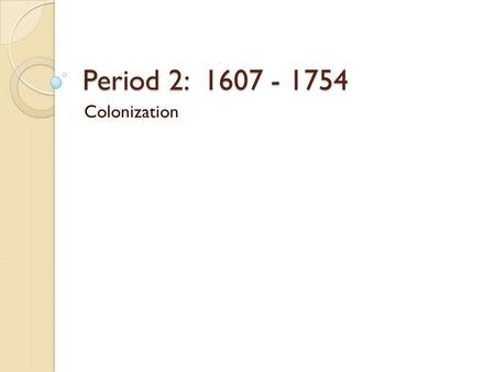 Period 2: 1607 - 1754 Colonization.
