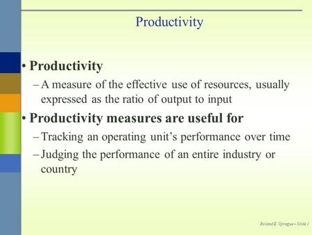 Roland E. Sprague – Slide 1 Productivity –A measure of the effective use of resources, usually expressed as the ratio of output to input Productivity measures.