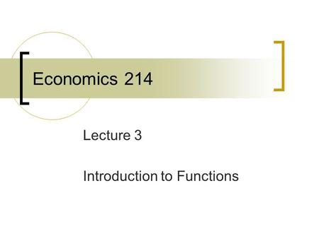Economics 214 Lecture 3 Introduction to Functions.