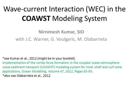 Wave-current Interaction (WEC) in the COAWST Modeling System Nirnimesh Kumar, SIO with J.C. Warner, G. Voulgaris, M. Olabarrieta *see Kumar et al., 2012.