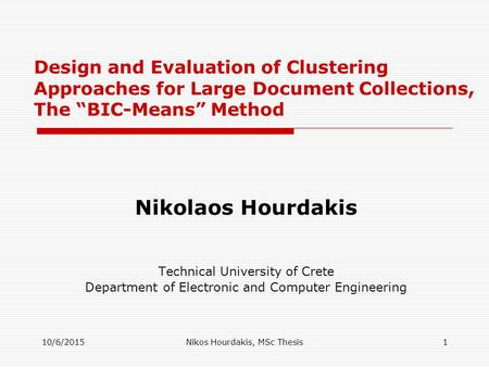 "10/6/2015Nikos Hourdakis, MSc Thesis1 Design and Evaluation of Clustering Approaches for Large Document Collections, The ""BIC-Means"" Method Nikolaos Hourdakis."
