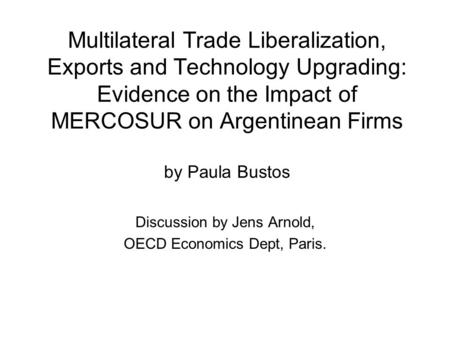 Multilateral Trade Liberalization, Exports and Technology Upgrading: Evidence on the Impact of MERCOSUR on Argentinean Firms by Paula Bustos Discussion.
