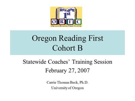 Oregon Reading First Cohort B Statewide Coaches' Training Session February 27, 2007 Carrie Thomas Beck, Ph.D. University of Oregon.