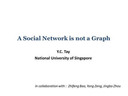 A Social Network is not a Graph Y.C. Tay National University of Singapore in collaboration with : Zhifeng Bao, Yong Zeng, Jingbo Zhou.