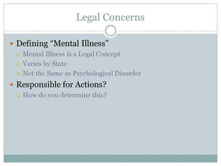 "Legal Concerns Defining ""Mental Illness""  Mental Illness is a Legal Concept  Varies by State  Not the Same as Psychological Disorder Responsible for."