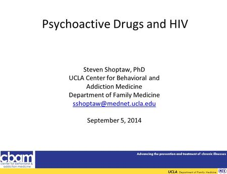Advancing the prevention and treatment of chronic illnesses UCLA Department of Family Medicine Psychoactive Drugs and HIV Steven Shoptaw, PhD UCLA Center.