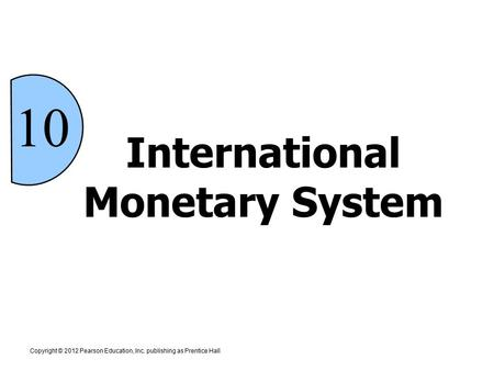 International Monetary System Copyright © 2012 Pearson Education, Inc. publishing as Prentice Hall 10.