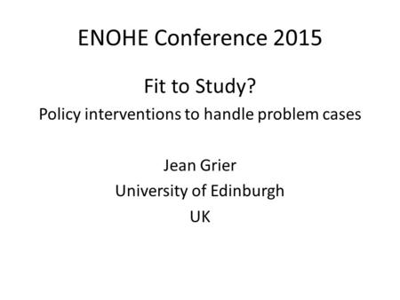 ENOHE Conference 2015 Fit to Study? Policy interventions to handle problem cases Jean Grier University of Edinburgh UK.