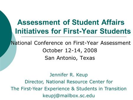 Assessment of Student Affairs Initiatives for First-Year Students National Conference on First-Year Assessment October 12-14, 2008 San Antonio, Texas Jennifer.