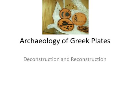 Archaeology of Greek Plates Deconstruction and Reconstruction.