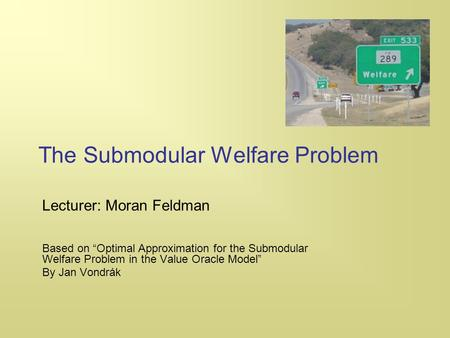"The Submodular Welfare Problem Lecturer: Moran Feldman Based on ""Optimal Approximation for the Submodular Welfare Problem in the Value Oracle Model"" By."