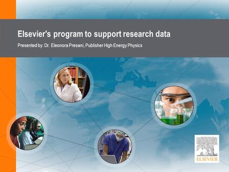 Elsevier's program to support research data Presented by: Dr. Eleonora Presani, Publisher High Energy Physics.