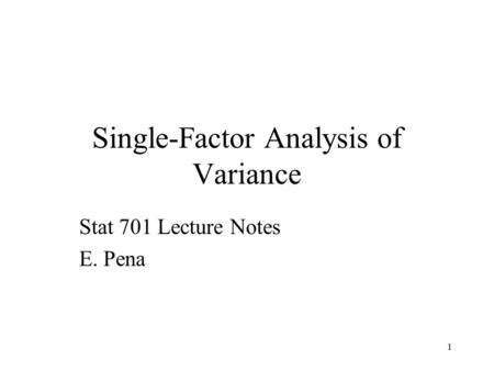 1 Single-Factor Analysis of Variance Stat 701 Lecture Notes E. Pena.
