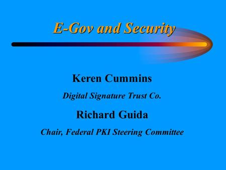 E-Gov and Security Keren Cummins Digital Signature Trust Co. Richard Guida Chair, Federal PKI Steering Committee.