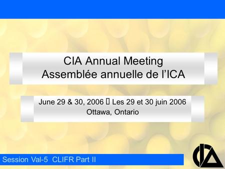CIA Annual Meeting Assemblée annuelle de l'ICA June 29 & 30, 2006  Les 29 et 30 juin 2006 Ottawa, Ontario Session Val-5 CLIFR Part II.