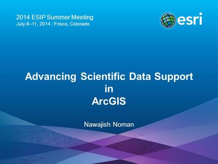 2014 ESIP Summer Meeting July 8–11, 2014 | Frisco, Colorado Advancing Scientific Data Support in ArcGIS Nawajish Noman.