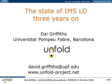 Dai Griffiths, SPDECE 21 October 2005 Grup de Tecnologies Interactives www.tecn.upf.es/gti GTI 1/15 The state of IMS LD three years on Dai Griffiths Universitat.