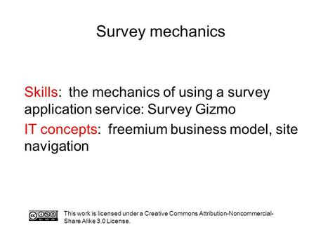 Survey mechanics This work is licensed under a Creative Commons Attribution-Noncommercial- Share Alike 3.0 License. Skills: the mechanics of using a survey.