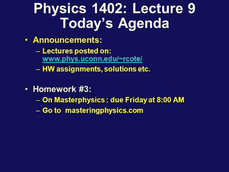 Physics 1402: Lecture 9 Today's Agenda Announcements: –Lectures posted on: www.phys.uconn.edu/~rcote/ www.phys.uconn.edu/~rcote/ –HW assignments, solutions.