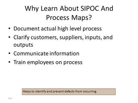 Pg 1 Why Learn About SIPOC And Process Maps? Document actual high level process Clarify customers, suppliers, inputs, and outputs Communicate information.