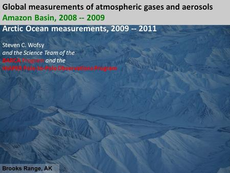 Brooks Range, AK Global measurements of atmospheric gases and aerosols Amazon Basin, 2008 -- 2009 Arctic Ocean measurements, 2009 -- 2011 Steven C. Wofsy.