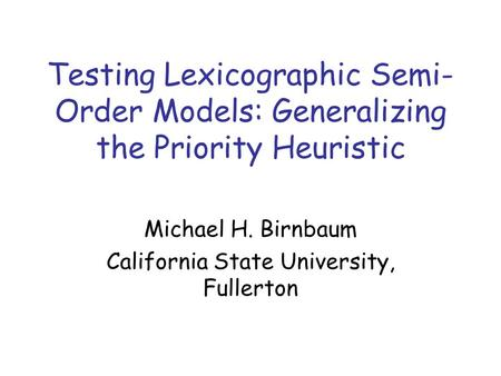Testing Lexicographic Semi- Order Models: Generalizing the Priority Heuristic Michael H. Birnbaum California State University, Fullerton.