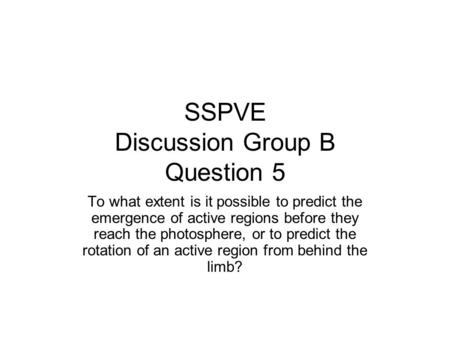 SSPVE Discussion Group B Question 5 To what extent is it possible to predict the emergence of active regions before they reach the photosphere, or to predict.
