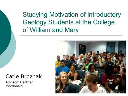 Studying Motivation of Introductory Geology Students at the College of William and Mary Catie Broznak Advisor: Heather Macdonald (Chuck Bailey)