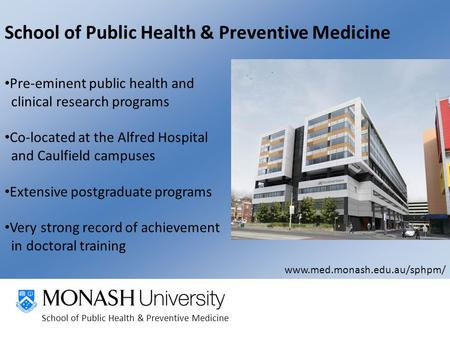 School of Public Health & Preventive Medicine Pre-eminent public health and clinical research programs Co-located at the Alfred Hospital and Caulfield.