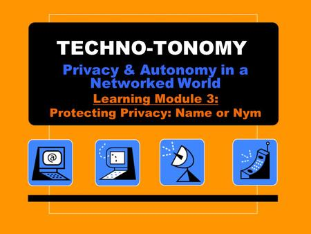 TECHNO-TONOMY Privacy & Autonomy in a Networked World Learning Module 3: Protecting Privacy: Name or Nym.