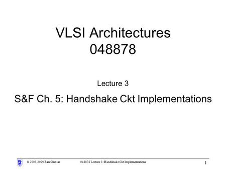 © 2003-2009 Ran Ginosar048878 Lecture 3: Handshake Ckt Implementations 1 VLSI Architectures 048878 Lecture 3 S&F Ch. 5: Handshake Ckt Implementations.