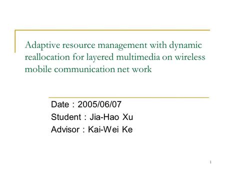 1 Adaptive resource management with dynamic reallocation for layered multimedia on wireless mobile communication net work Date : 2005/06/07 Student : Jia-Hao.