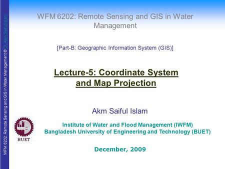 WFM 6202: Remote Sensing and GIS in Water Management © Dr. Akm Saiful IslamDr. Akm Saiful Islam WFM 6202: Remote Sensing and GIS in Water Management Akm.