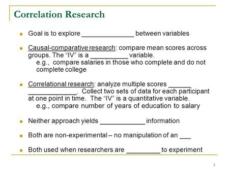 "1 Correlation Research Goal is to explore ______________ between variables Causal-comparative research: compare mean scores across groups. The ""IV"" is."