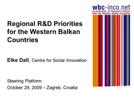 Regional R&D Priorities for the Western Balkan Countries Elke Dall, Centre for Social Innovation Steering Platform October 29, 2009 – Zagreb, Croatia.